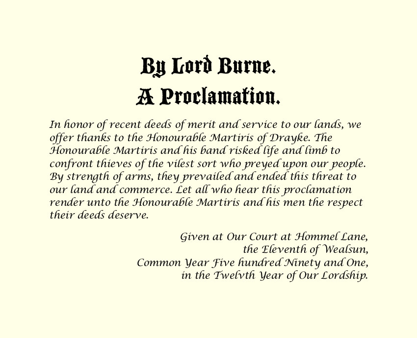 By Lord Burne. A Proclamation. In honor of recent deeds of merit and service to our lands, we offer thanks to the Honourable Martiris of Drayke. The Honourable Martiris and his band risked life and limb to confront thieves of the vilest sort who preyed upon our people. By strength of arms, they prevailed and ended this threat to our land and commerce. Let all who hear this proclamation render unto the Honourable Martiris and his men the respect their deeds deserve. Given at Our Court at Hommel Lane, the Eleventh of Wealsun, Common Year Five hundred Ninety and One, in the Twelvth Year of Our Lordship.