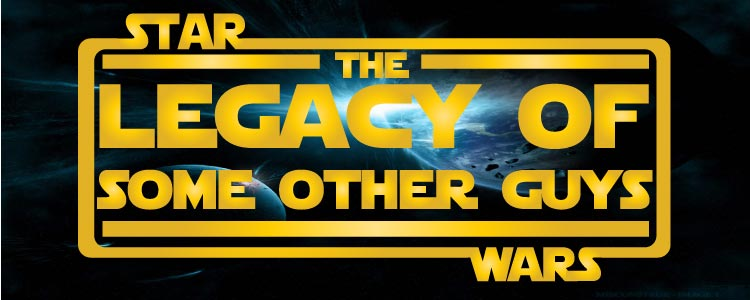 Star Wars: The Legacy of Some Other Guys